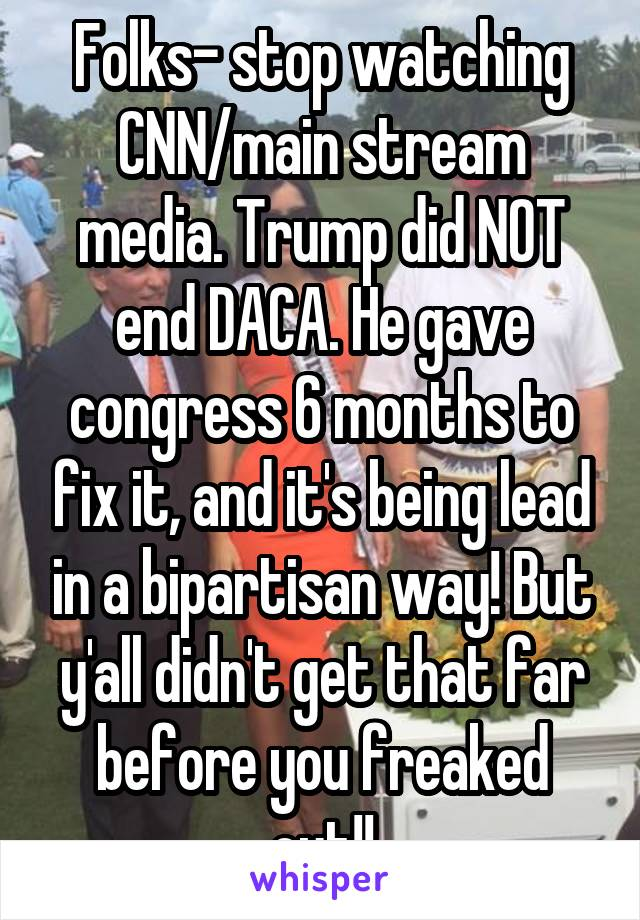Folks- stop watching CNN/main stream media. Trump did NOT end DACA. He gave congress 6 months to fix it, and it's being lead in a bipartisan way! But y'all didn't get that far before you freaked out!!