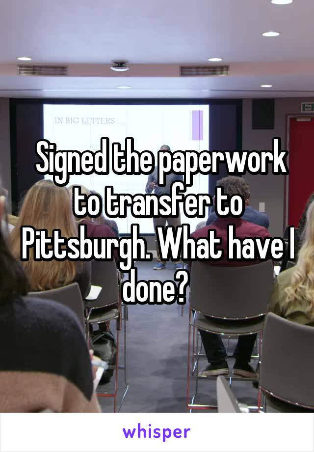 Signed the paperwork to transfer to Pittsburgh. What have I done?