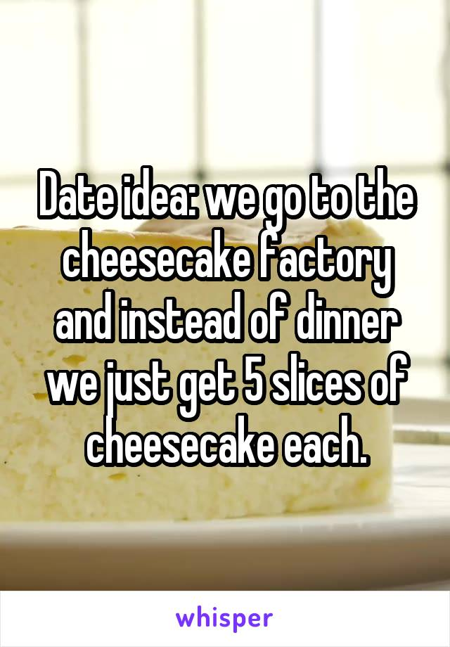 Date idea: we go to the cheesecake factory and instead of dinner we just get 5 slices of cheesecake each.