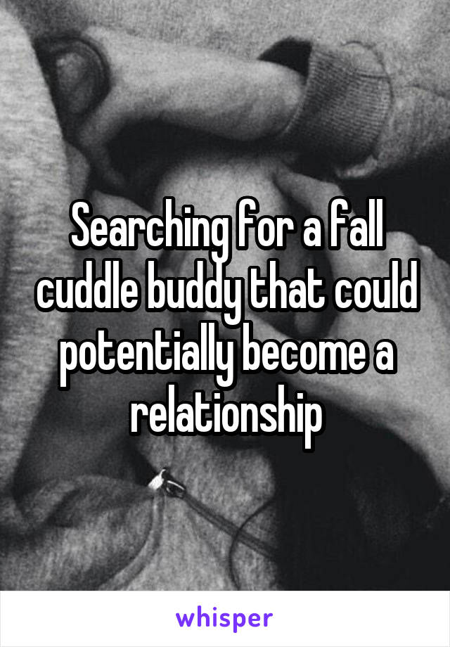 Searching for a fall cuddle buddy that could potentially become a relationship