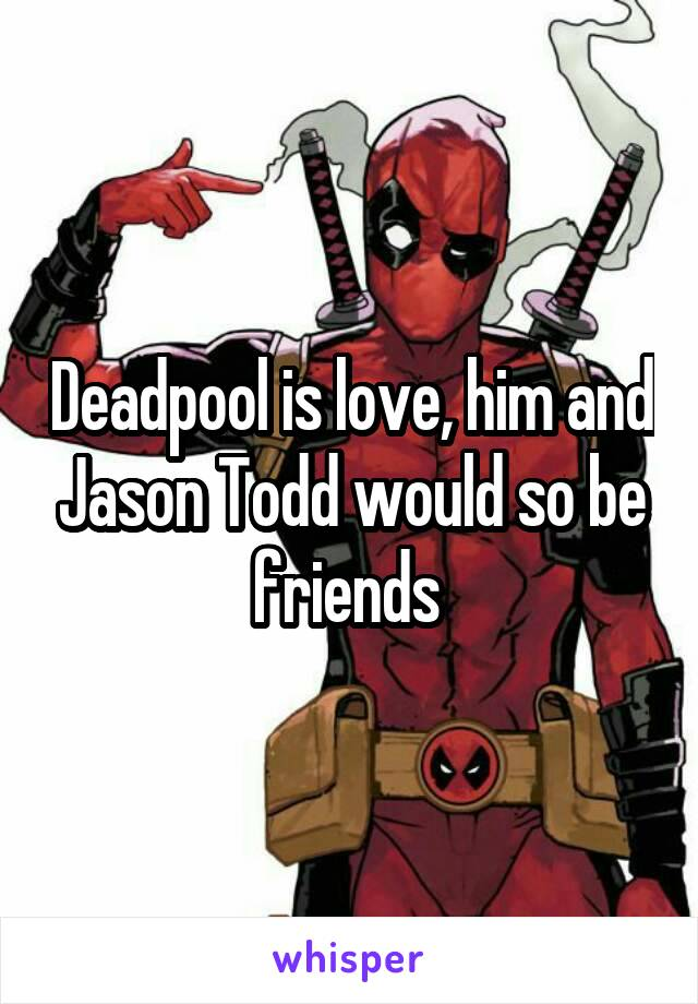 Deadpool is love, him and Jason Todd would so be friends