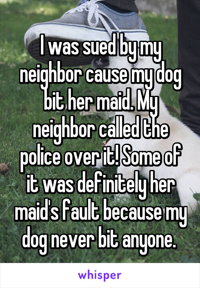 I was sued by my neighbor cause my dog bit her maid. My neighbor called the police over it! Some of it was definitely her maid's fault because my dog never bit anyone.