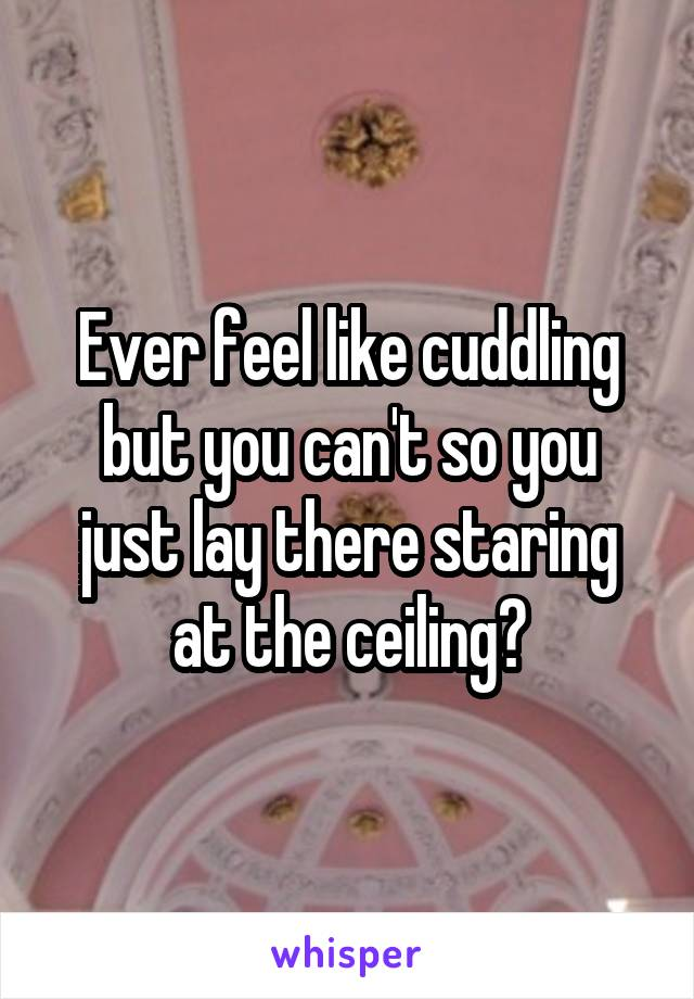 Ever feel like cuddling but you can't so you just lay there staring at the ceiling?