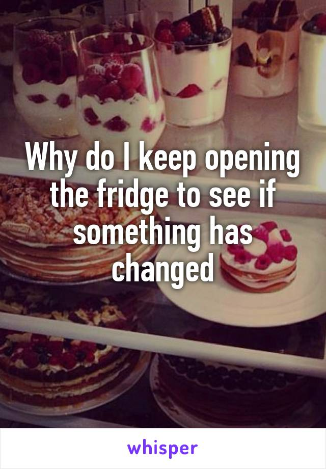 Why do I keep opening the fridge to see if something has changed