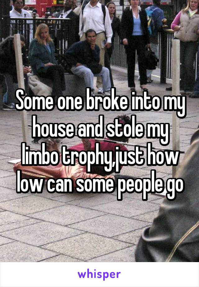 Some one broke into my house and stole my limbo trophy,just how low can some people go