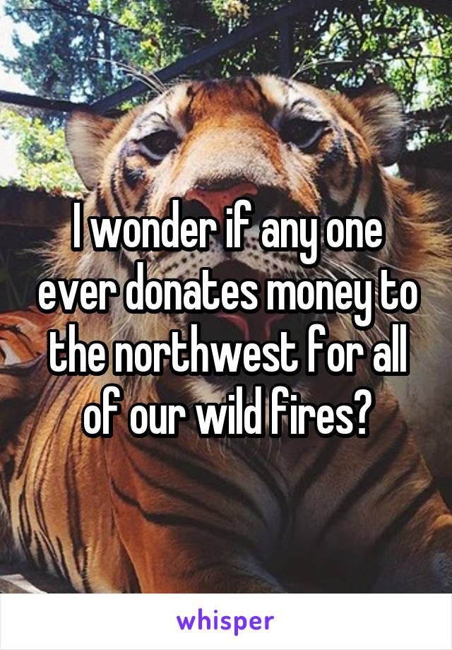 I wonder if any one ever donates money to the northwest for all of our wild fires?