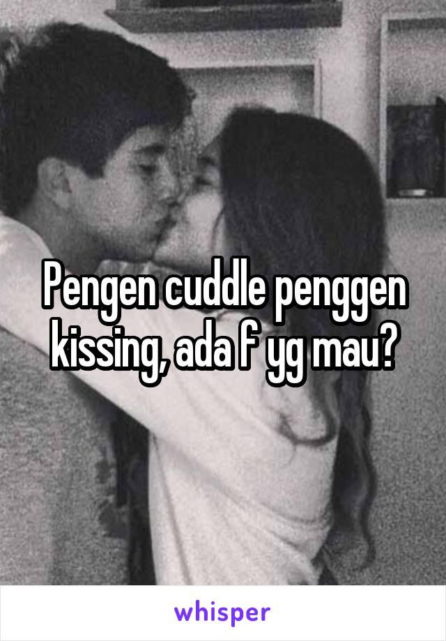 Pengen cuddle penggen kissing, ada f yg mau?