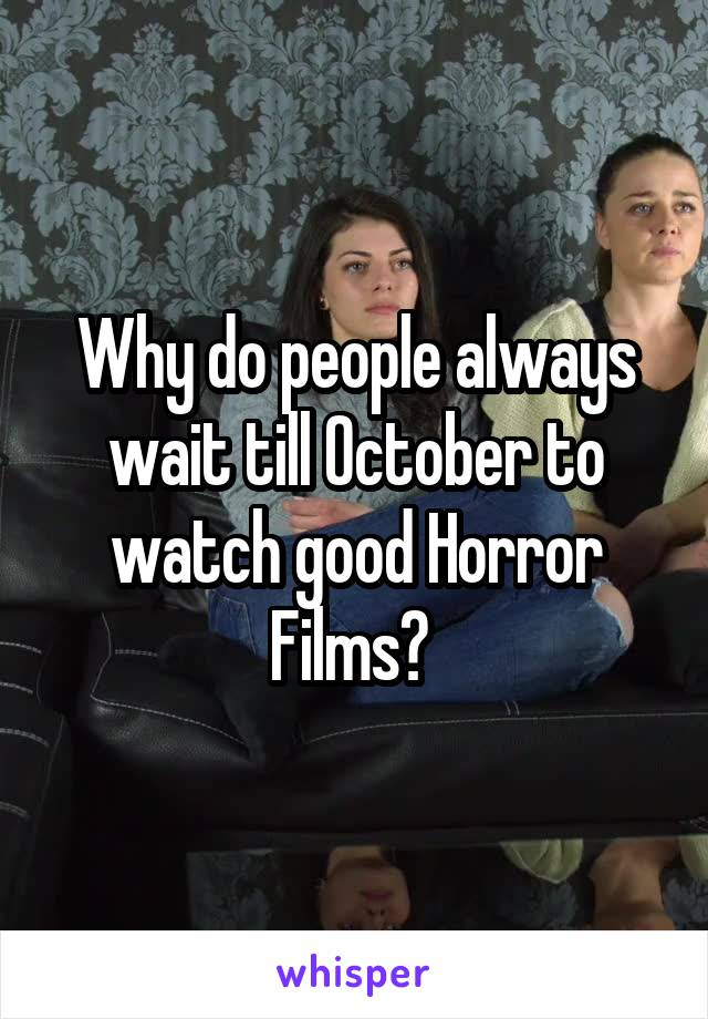 Why do people always wait till October to watch good Horror Films?