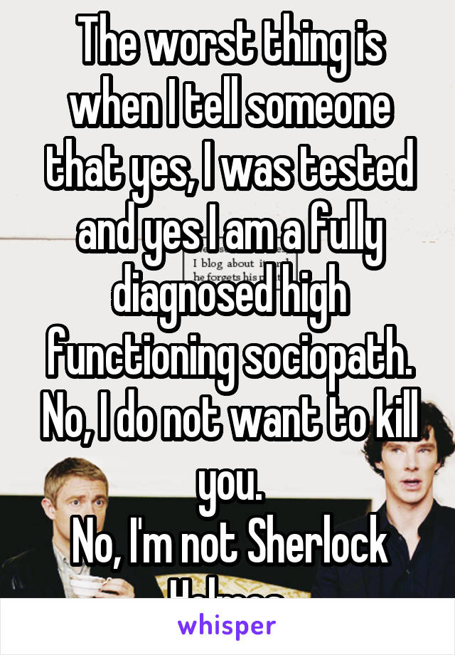 The worst thing is when I tell someone that yes, I was tested and yes I am a fully diagnosed high functioning sociopath. No, I do not want to kill you. No, I'm not Sherlock Holmes.