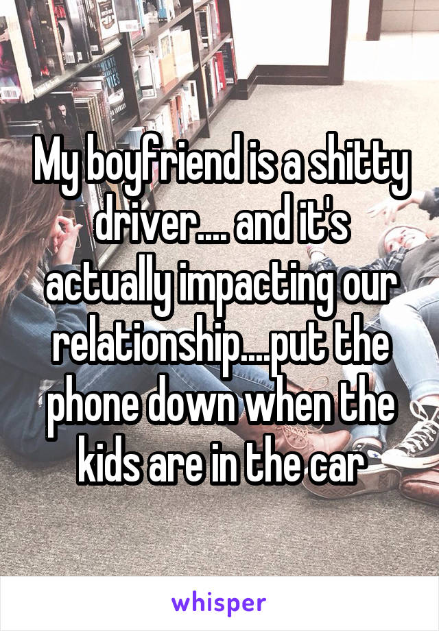 My boyfriend is a shitty driver.... and it's actually impacting our relationship....put the phone down when the kids are in the car