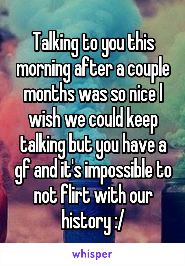 Talking to you this morning after a couple months was so nice I wish we could keep talking but you have a gf and it's impossible to not flirt with our history :/
