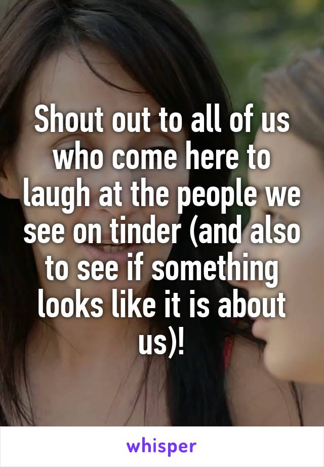Shout out to all of us who come here to laugh at the people we see on tinder (and also to see if something looks like it is about us)!