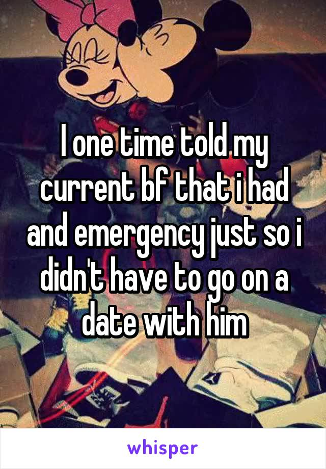 I one time told my current bf that i had and emergency just so i didn't have to go on a date with him
