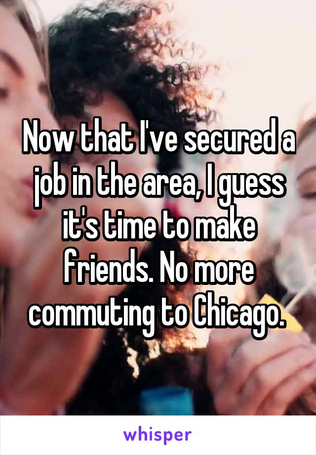 Now that I've secured a job in the area, I guess it's time to make friends. No more commuting to Chicago.