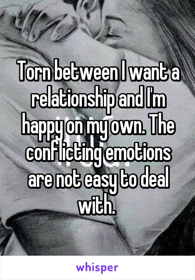 Torn between I want a relationship and I'm happy on my own. The conflicting emotions are not easy to deal with.