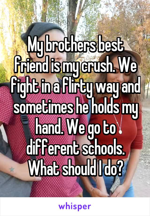 My brothers best friend is my crush. We fight in a flirty way and sometimes he holds my hand. We go to different schools. What should I do?