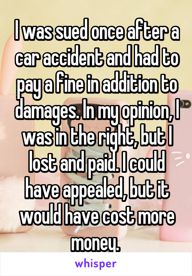 I was sued once after a car accident and had to pay a fine in addition to damages. In my opinion, I was in the right, but I lost and paid. I could have appealed, but it would have cost more money.