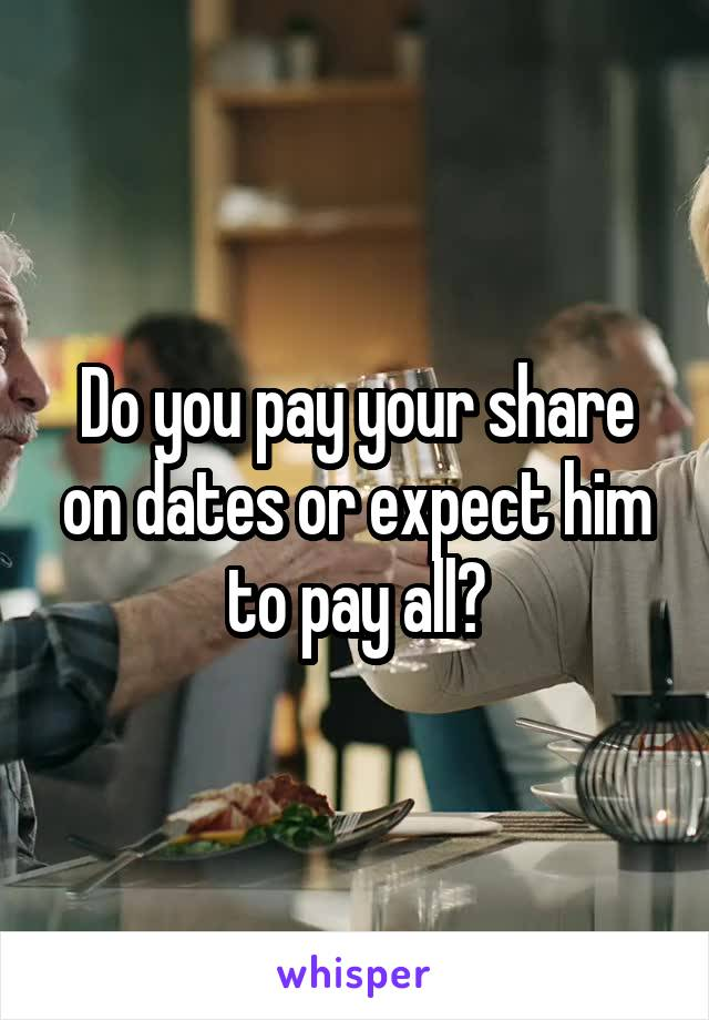 Do you pay your share on dates or expect him to pay all?