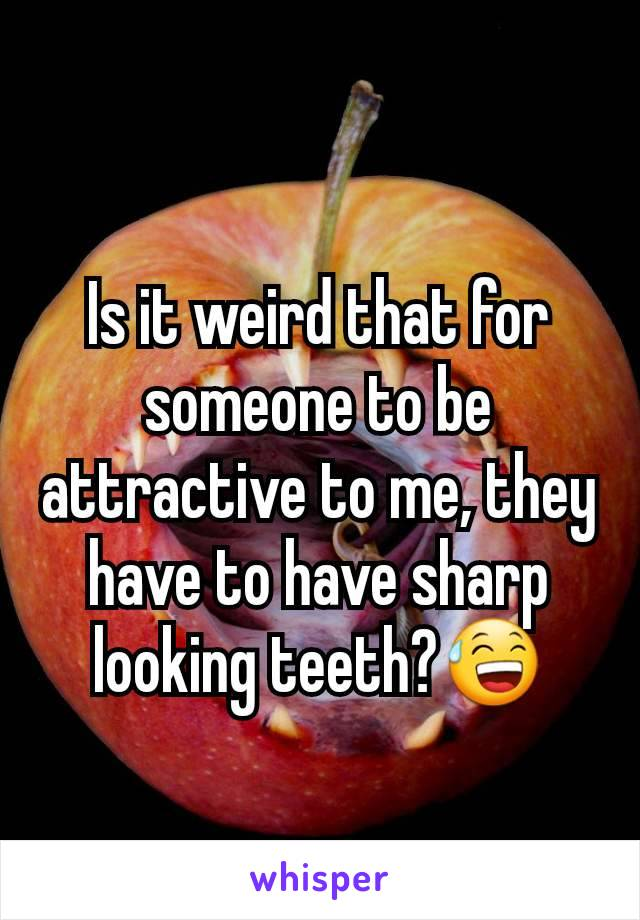 Is it weird that for someone to be attractive to me, they have to have sharp looking teeth?😅