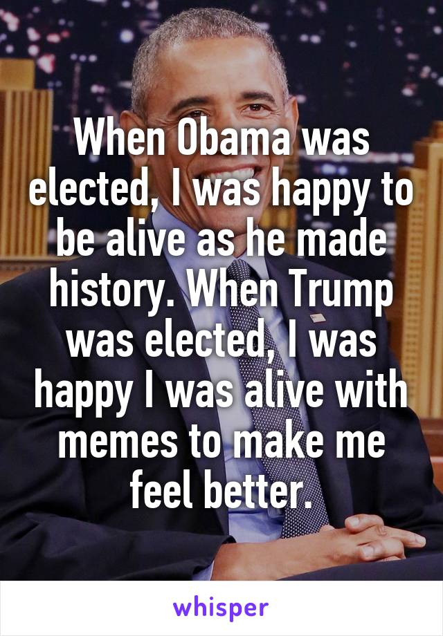 When Obama was elected, I was happy to be alive as he made history. When Trump was elected, I was happy I was alive with memes to make me feel better.