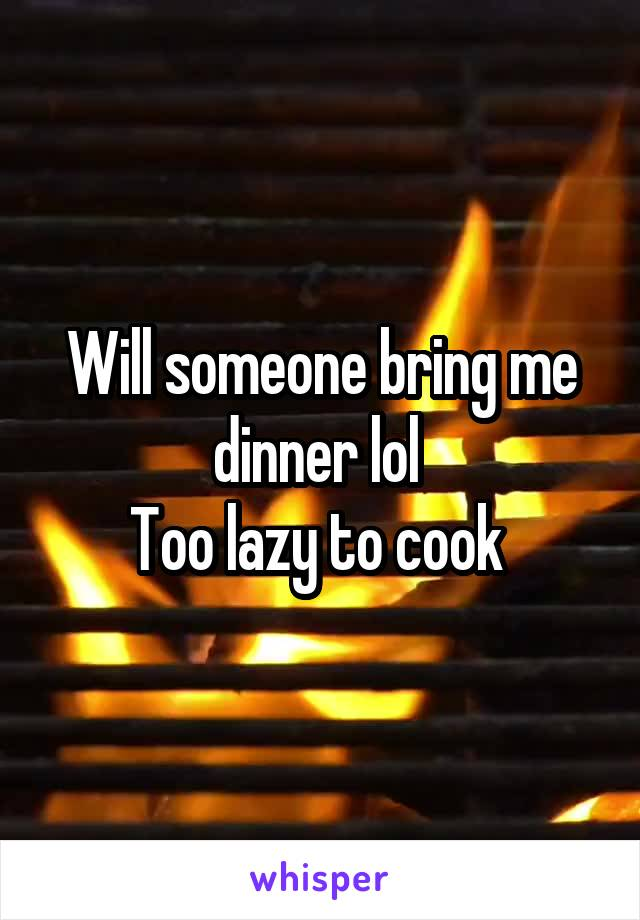 Will someone bring me dinner lol  Too lazy to cook
