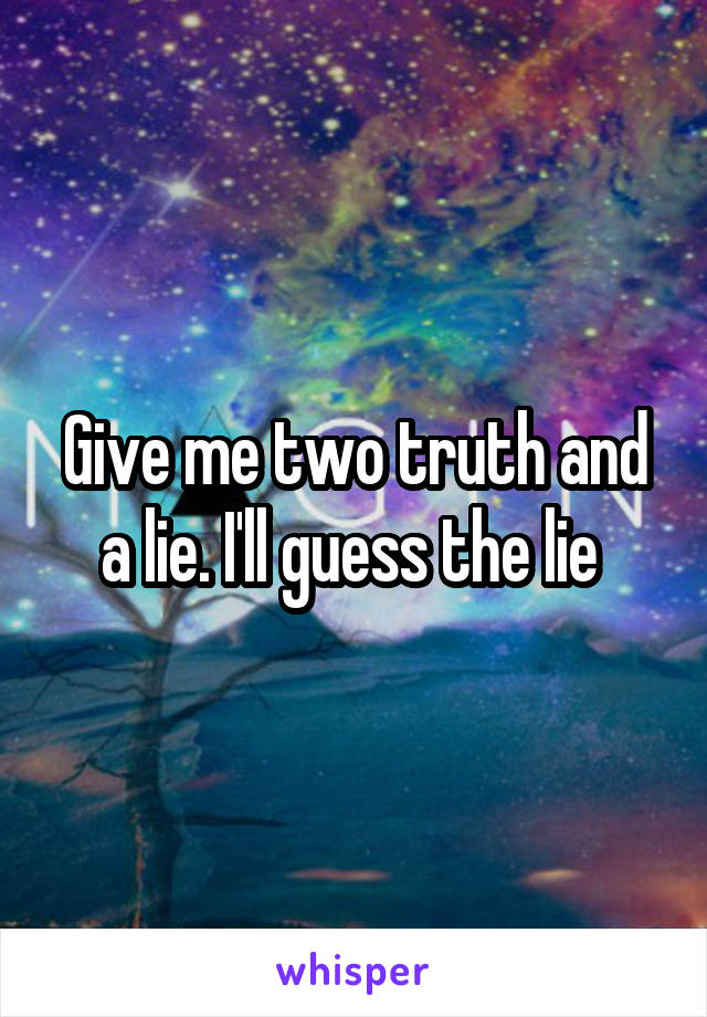 Give me two truth and a lie. I'll guess the lie