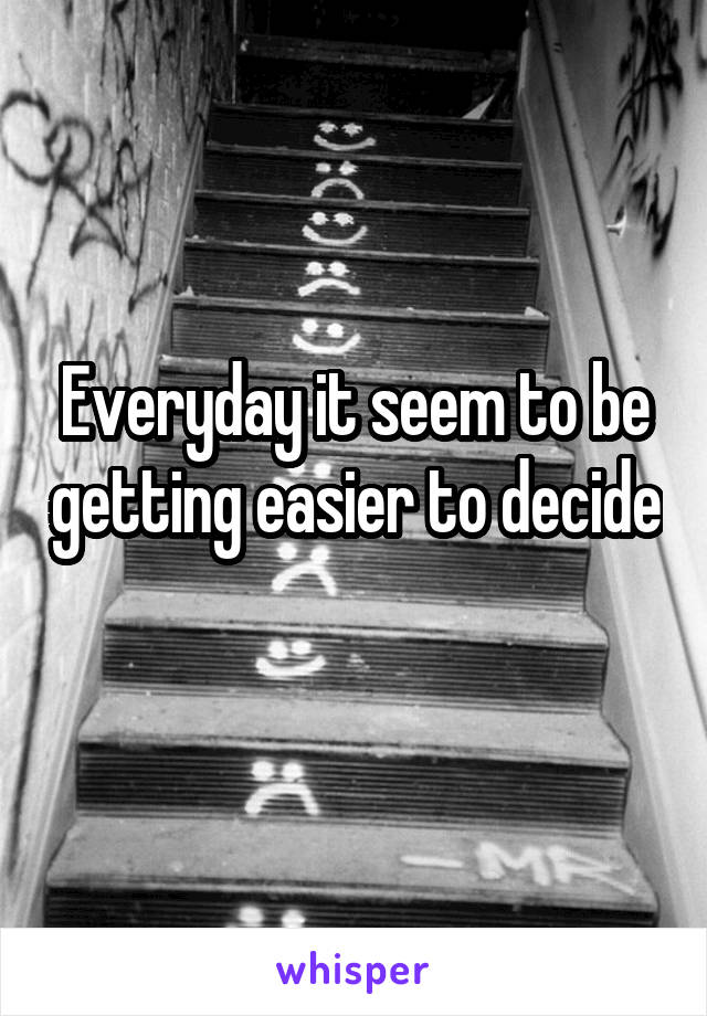 Everyday it seem to be getting easier to decide
