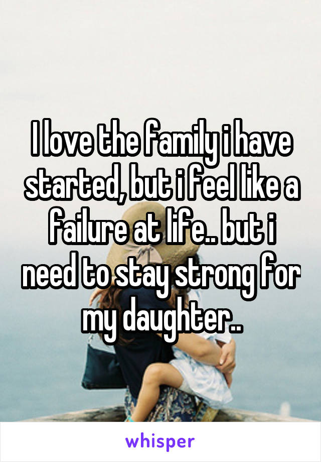 I love the family i have started, but i feel like a failure at life.. but i need to stay strong for my daughter..