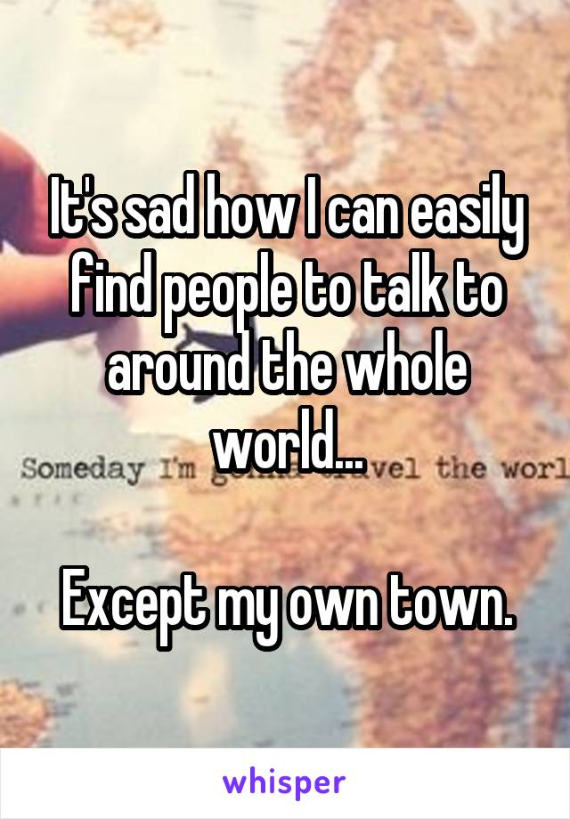 It's sad how I can easily find people to talk to around the whole world...  Except my own town.
