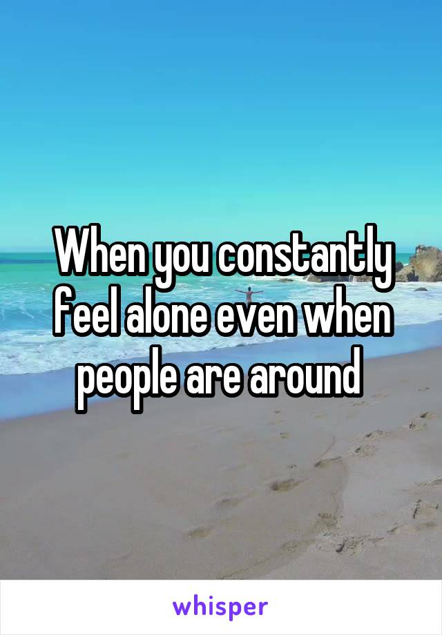 When you constantly feel alone even when people are around