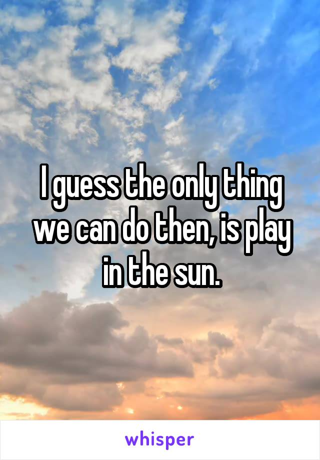 I guess the only thing we can do then, is play in the sun.