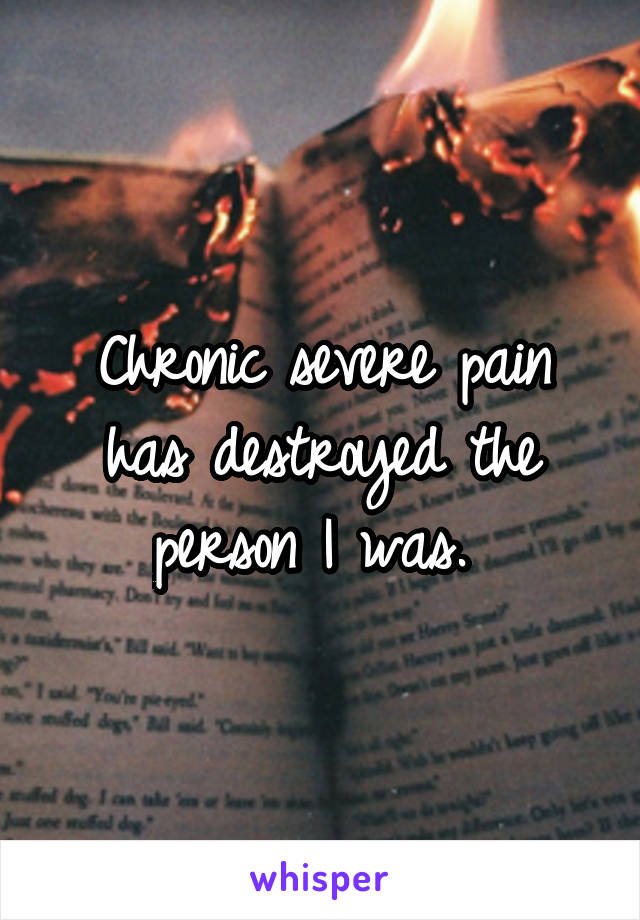 Chronic severe pain has destroyed the person I was.