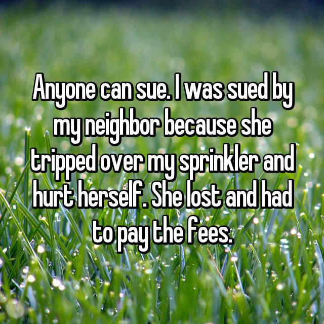 Anyone can sue. I was sued by my neighbor because she tripped over my sprinkler and hurt herself. She lost and had to pay the fees.