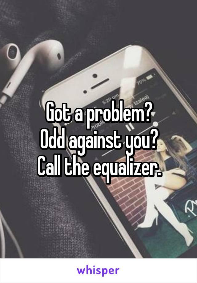 Got a problem? Odd against you? Call the equalizer.