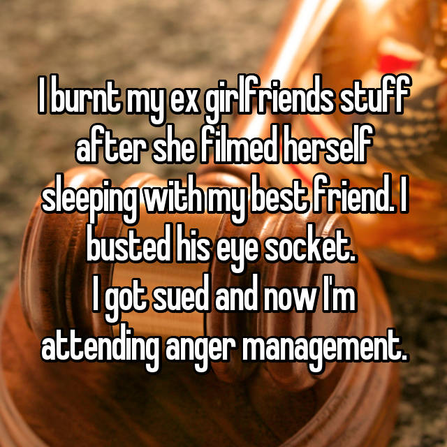 I burnt my ex girlfriends stuff after she filmed herself sleeping with my best friend. I busted his eye socket.  I got sued and now I'm attending anger management.