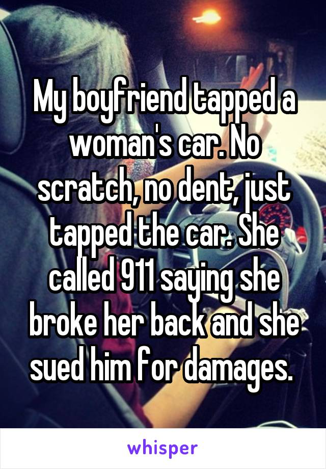 My boyfriend tapped a woman's car. No scratch, no dent, just tapped the car. She called 911 saying she broke her back and she sued him for damages.