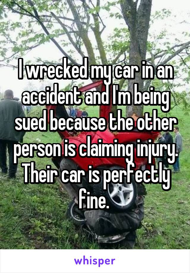 I wrecked my car in an accident and I'm being sued because the other person is claiming injury. Their car is perfectly fine.