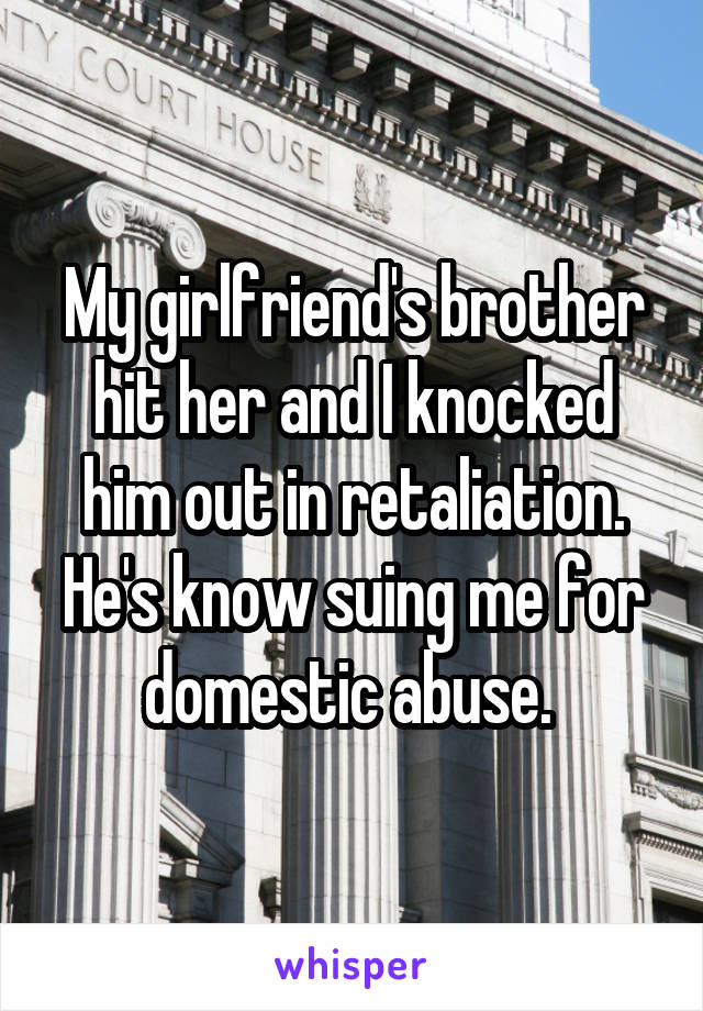 My girlfriend's brother hit her and I knocked him out in retaliation. He's know suing me for domestic abuse.