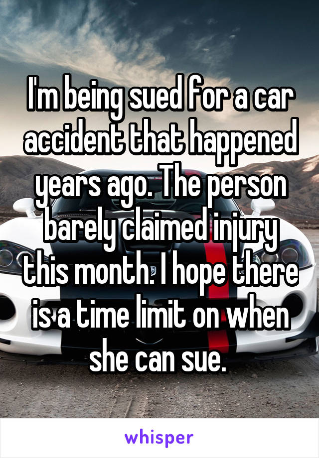 I'm being sued for a car accident that happened years ago. The person barely claimed injury this month. I hope there is a time limit on when she can sue.