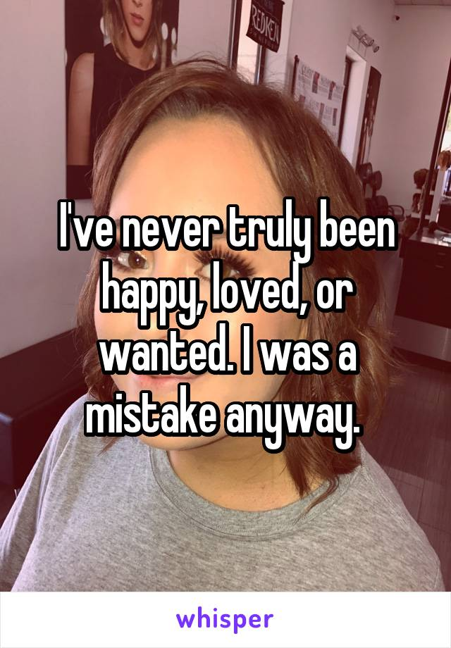 I've never truly been happy, loved, or wanted. I was a mistake anyway.