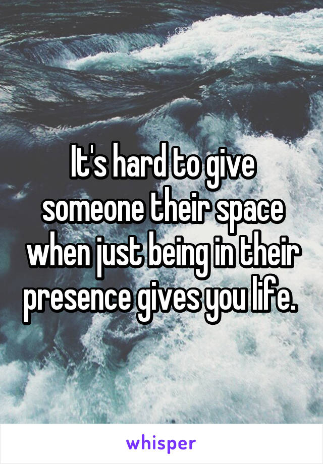 It's hard to give someone their space when just being in