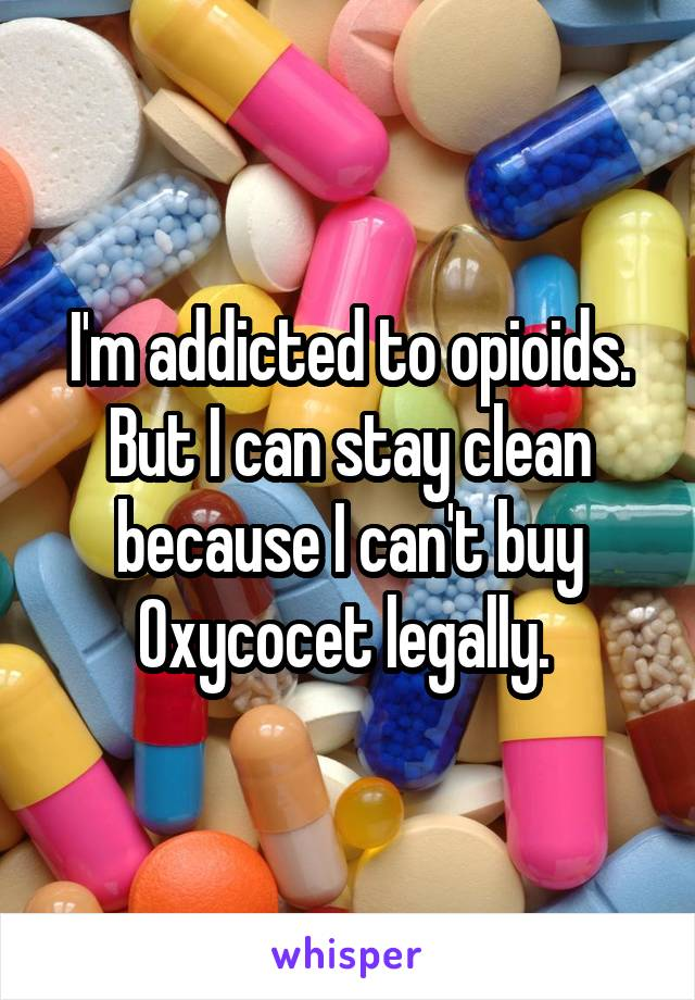 I'm addicted to opioids. But I can stay clean because I can't buy Oxycocet legally.
