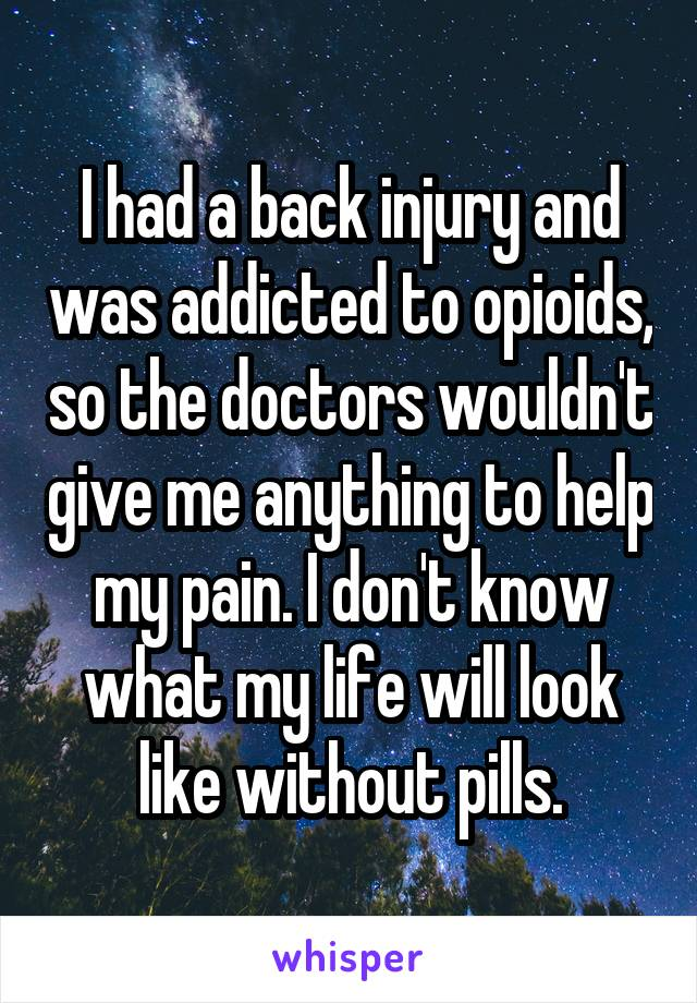 I had a back injury and was addicted to opioids, so the doctors wouldn't give me anything to help my pain. I don't know what my life will look like without pills.