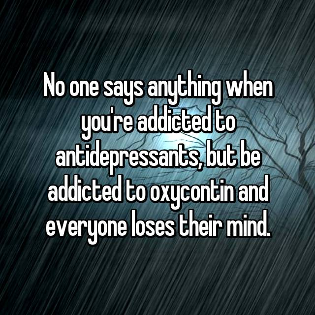 No one says anything when you're addicted to antidepressants, but be addicted to oxycontin and everyone loses their mind.