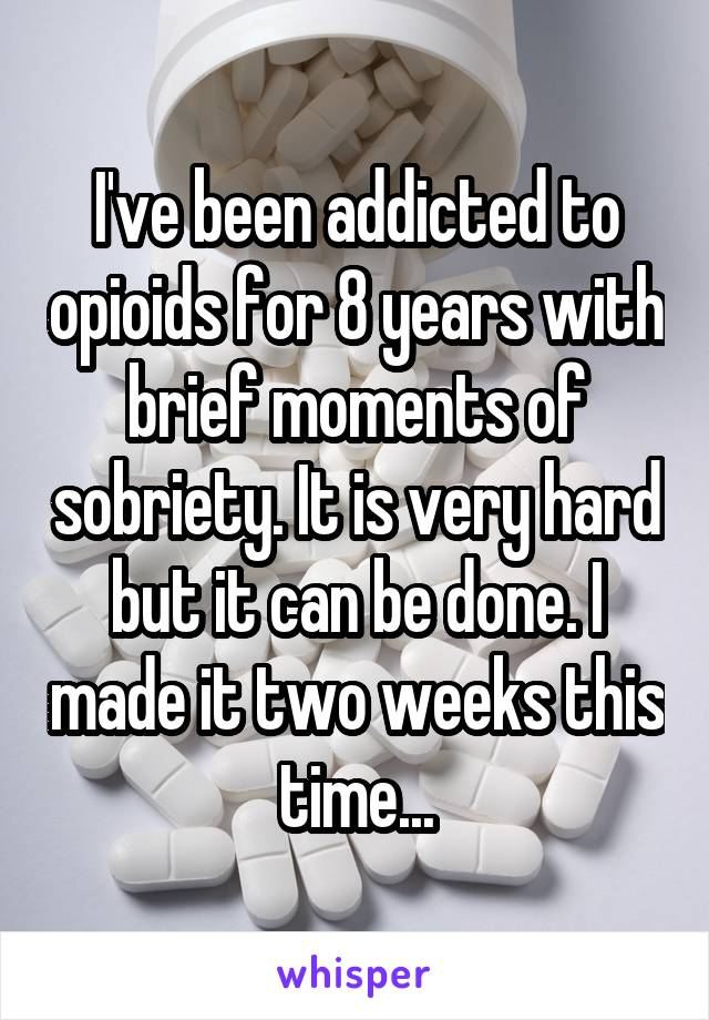 I've been addicted to opioids for 8 years with brief moments of sobriety. It is very hard but it can be done. I made it two weeks this time...