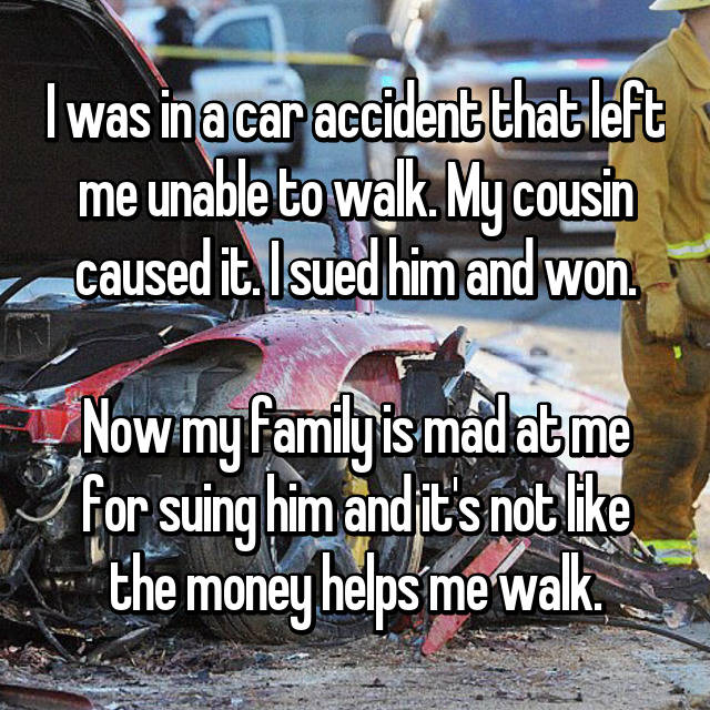 I was in a car accident that left me unable to walk. My cousin caused it. I sued him and won.  Now my family is mad at me for suing him and it's not like the money helps me walk.