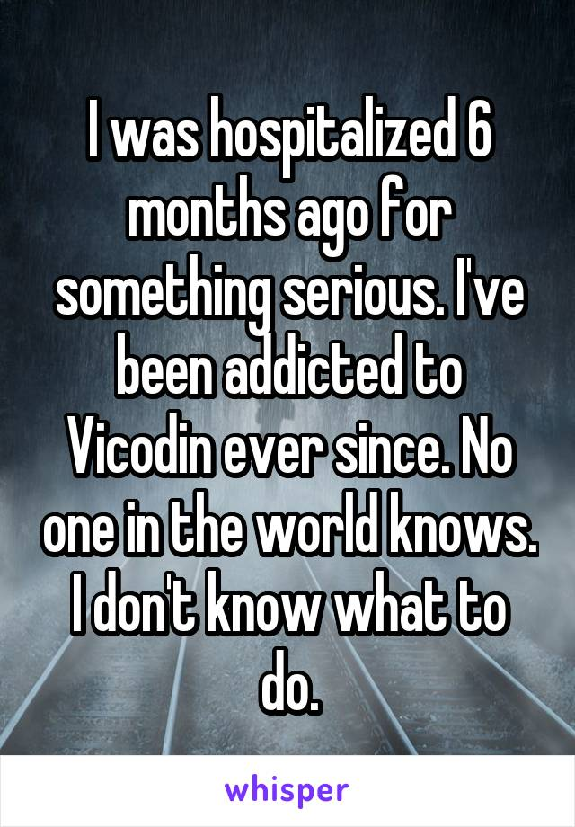 I was hospitalized 6 months ago for something serious. I've been addicted to Vicodin ever since. No one in the world knows. I don't know what to do.