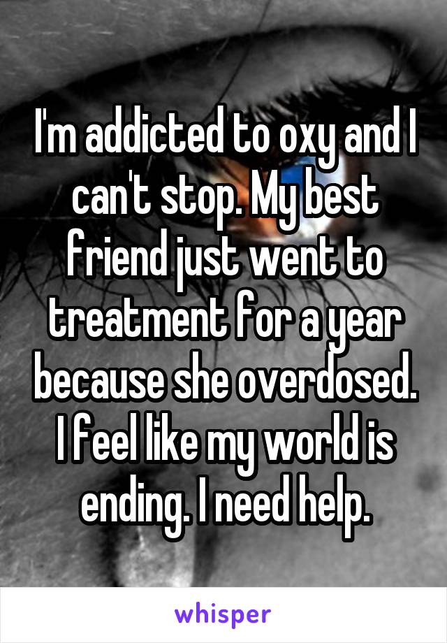 I'm addicted to oxy and I can't stop. My best friend just went to treatment for a year because she overdosed. I feel like my world is ending. I need help.