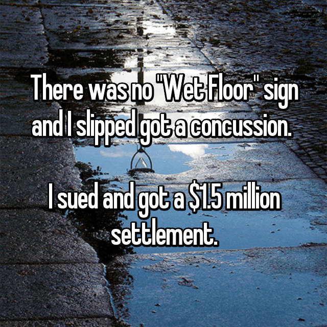 "There was no ""Wet Floor"" sign and I slipped got a concussion.   I sued and got a $1.5 million settlement."