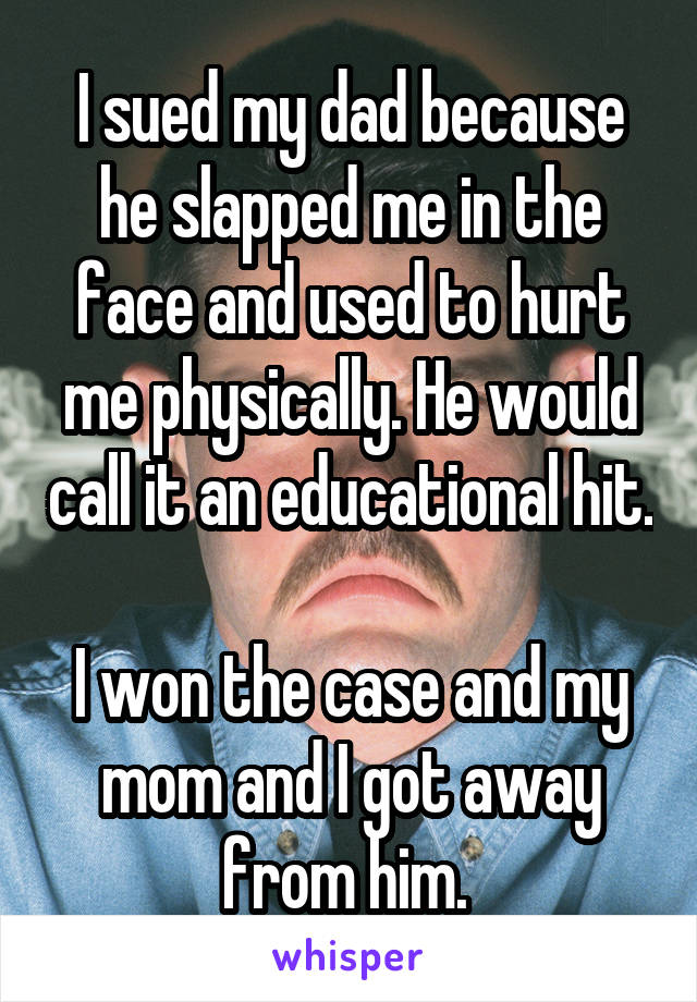 I sued my dad because he slapped me in the face and used to hurt me physically. He would call it an educational hit.  I won the case and my mom and I got away from him.